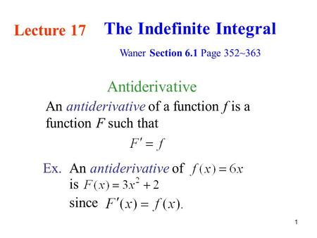 1 Antiderivative An antiderivative of a function f is a function F such that Ex.An antiderivative of since is Lecture 17 The Indefinite Integral Waner.
