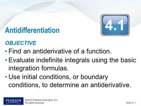 4.1  2012 Pearson Education, Inc. All rights reserved Slide 4.1-1 Antidifferentiation OBJECTIVE Find an antiderivative of a function. Evaluate indefinite.