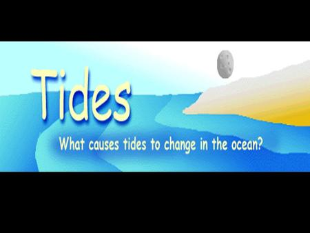Tides are periodic rises and falls of large bodies of water. Tides are caused by the gravitational interaction between the Earth and the Moon. The.