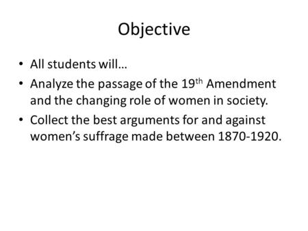 Objective All students will… Analyze the passage of the 19 th Amendment and the changing role of women in society. Collect the best arguments for and against.