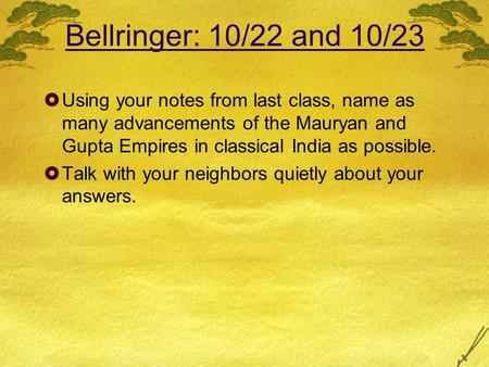 Bellringer: 10/22 and 10/23  Using your notes from last class, name as many advancements of the <strong>Mauryan</strong> and Gupta Empires in classical India as possible.
