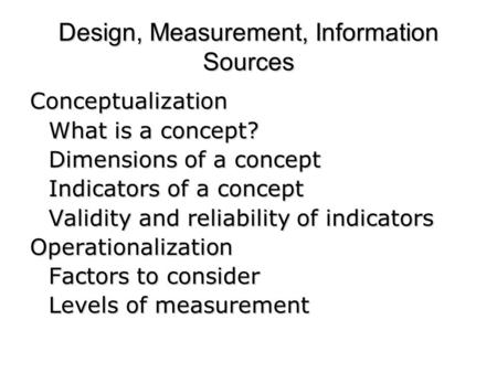 Design, Measurement, Information Sources Conceptualization What is a concept? Dimensions of a concept Indicators of a concept <strong>Validity</strong> <strong>and</strong> <strong>reliability</strong>.