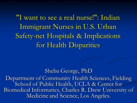 I want to see a real nurse!: Indian Immigrant Nurses <strong>in</strong> U.S. Urban Safety-net Hospitals & Implications for Health Disparities Sheba George, PhD Department.