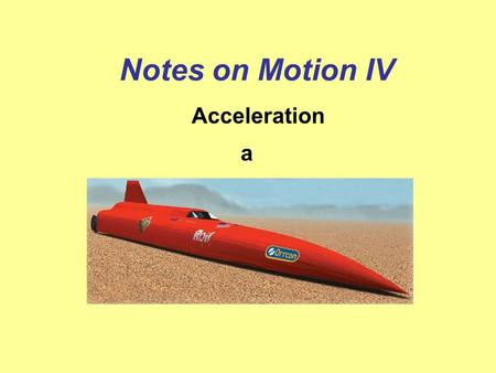 Notes on Motion IV Acceleration a What do you think of when someone says acceleration? If you think speeding up – then you are almost completely correct!!!!