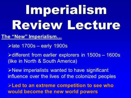 "Imperialism Review Lecture The ""New"" Imperialism…  late 1700s – early 1900s  different from earlier explorers in 1500s – 1600s (like in North & South."