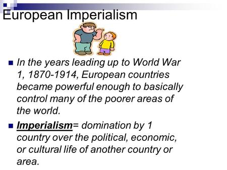 European Imperialism In the years leading up to World War 1, 1870-1914, European countries became powerful enough to basically control many of the poorer.