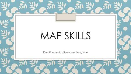 MAP SKILLS Directions and Latitude and Longitude.