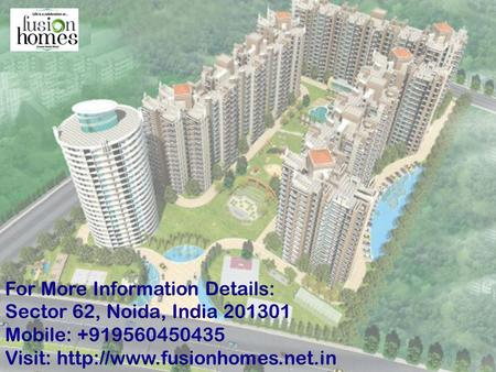 Sector 62, Noida, India 201301 Mobile : +919560450435 Mobile : +919560450435Visit:http://www.fusionhomes.net.in/