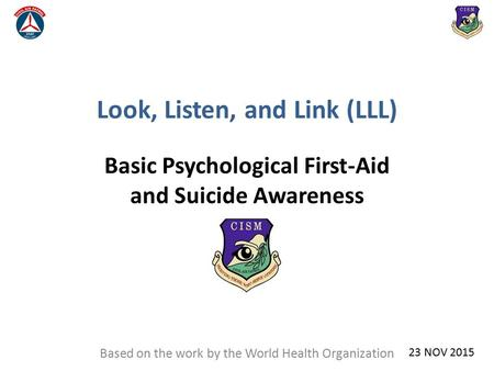 Look, Listen, and Link (LLL) Basic Psychological First-Aid and Suicide Awareness Based on the work by the World Health Organization 23 NOV 2015.