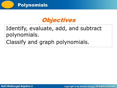 Holt McDougal Algebra 2 <strong>Polynomials</strong> Identify, evaluate, add, and subtract <strong>polynomials</strong>. Classify and graph <strong>polynomials</strong>. Objectives.