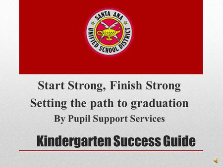 <strong>Kindergarten</strong> Success Guide Start Strong, Finish Strong Setting the path to graduation By Pupil Support Services.