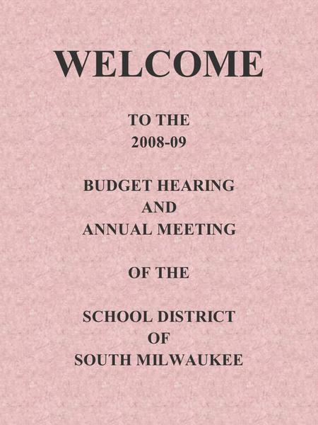 WELCOME TO THE 2008-09 BUDGET HEARING AND ANNUAL MEETING OF THE SCHOOL DISTRICT OF SOUTH MILWAUKEE.