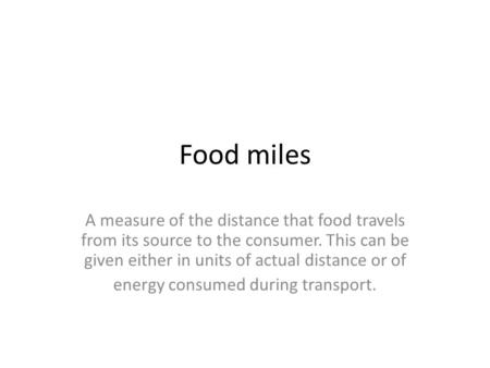<strong>Food</strong> miles A measure of the distance that <strong>food</strong> travels from its source to the consumer. This can be given either in units of actual distance or of <strong>energy</strong>.