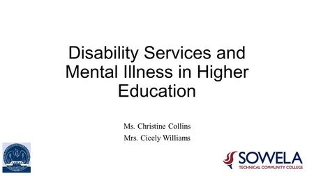 Disability Services and Mental Illness in Higher Education Ms. Christine Collins Mrs. Cicely Williams.