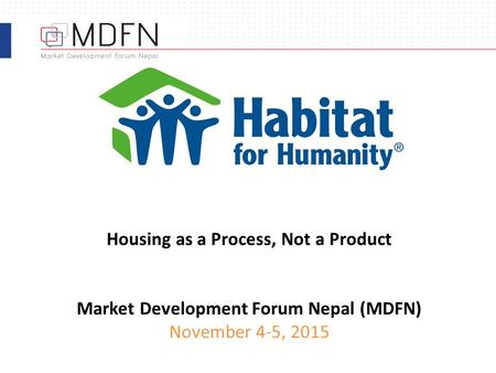 Housing as a Process, Not a Product Market Development Forum <strong>Nepal</strong> (MDFN) November 4-5, <strong>2015</strong>.