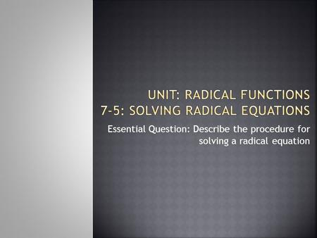 Essential Question: Describe the procedure for solving a radical equation.