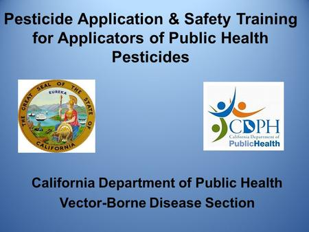 Pesticide Application & Safety <strong>Training</strong> for Applicators of Public Health Pesticides California Department of Public Health Vector-Borne Disease Section.
