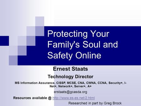 Protecting Your Familys Soul and Safety Online Ernest Staats Technology Director MS Information Assurance, CISSP, MCSE, CNA, CWNA, CCNA, <strong>Security</strong>+, I-