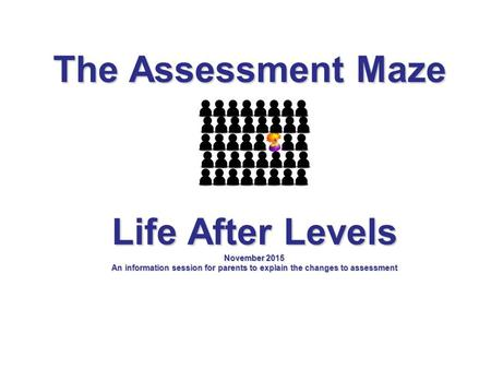 The Assessment Maze Life After Levels November 2015 An information session for parents to explain the changes to assessment.