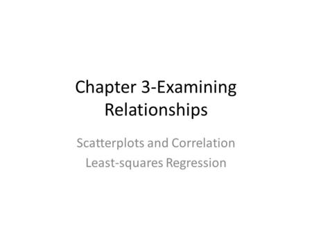 Chapter 3-Examining Relationships Scatterplots and Correlation Least-squares Regression.