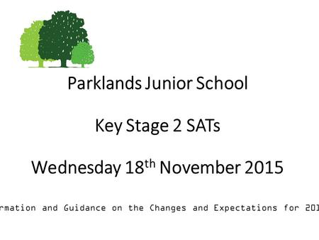 Parklands Junior School Key Stage 2 SATs Wednesday 18 th November 2015 Information and Guidance on the Changes and Expectations for 2015/16.