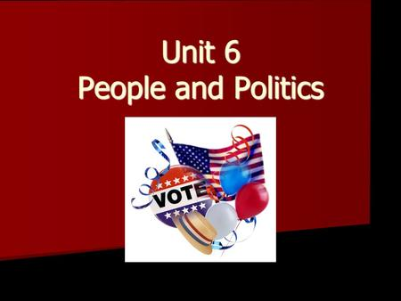 Unit 6 People <strong>and</strong> <strong>Politics</strong>. VOTING A right <strong>and</strong> a responsibility of citizenship.