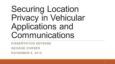 <strong>Securing</strong> Location Privacy in Vehicular Applications and Communications DISSERTATION DEFENSE GEORGE CORSER NOVEMBER 6, 2015 1.