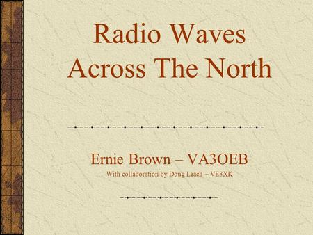 Radio Waves Across The North Ernie Brown – VA3OEB With collaboration by Doug Leach – VE3XK.