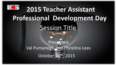 2015 <strong>Teacher</strong> Assistant Professional Development <strong>Day</strong> Session Title Presenters Val Pumariega and Christina Lees October 26 th, 2015.
