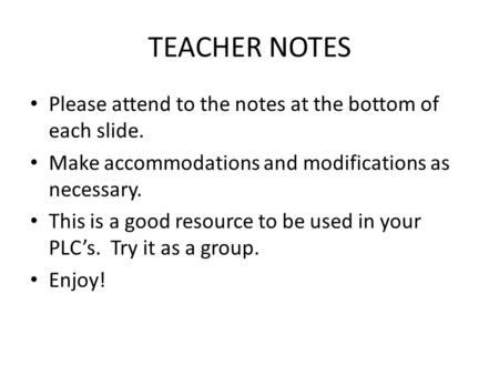 TEACHER NOTES Please attend to the notes at the bottom of each slide. Make accommodations and modifications <strong>as</strong> necessary. This is a good resource to be.