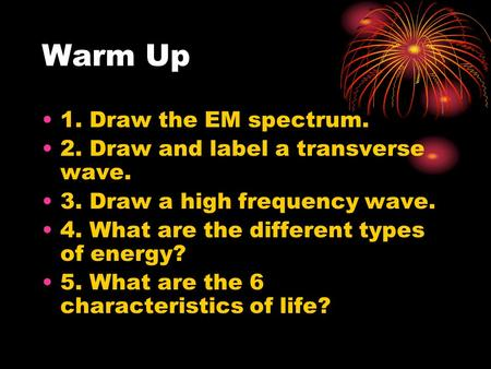 Warm Up 1. Draw the EM spectrum. 2. Draw and label a transverse wave. 3. Draw a high frequency wave. 4. What are the different types of energy? 5. What.