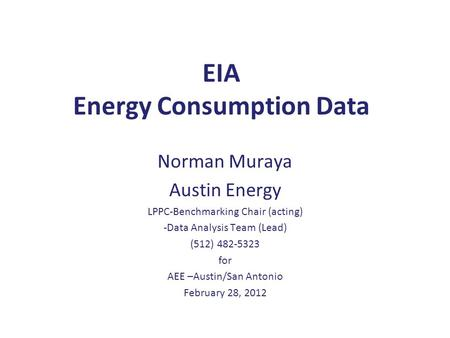 EIA <strong>Energy</strong> Consumption Data Norman Muraya Austin <strong>Energy</strong> LPPC-Benchmarking Chair (acting) -Data Analysis Team (Lead) (512) 482-5323 for AEE –Austin/San.