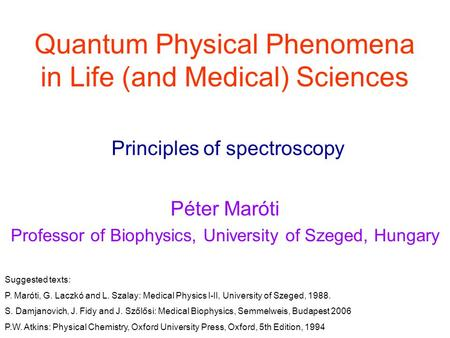 Quantum Physical Phenomena in Life (<strong>and</strong> Medical) Sciences Péter Maróti Professor of Biophysics, University of Szeged, Hungary Principles of spectroscopy.