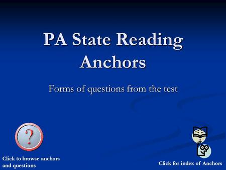 PA State Reading Anchors Forms of questions from the test Click for index of Anchors Click to browse anchors and questions.