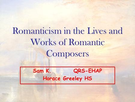Romanticism in the Lives and Works <strong>of</strong> Romantic Composers Sam K.QRS-EHAP Horace Greeley HS.