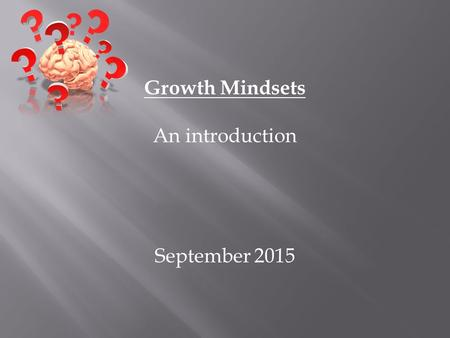 Growth Mindsets An introduction September 2015. Fixed mindset Believes: Intelligence is CARVED IN STONE Intelligent people shouldn't have to WORK HARD.