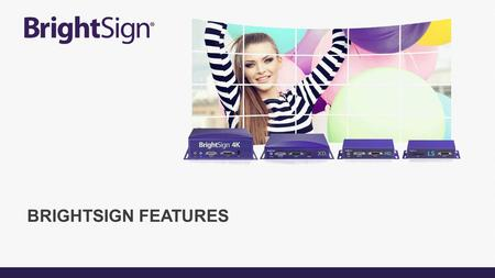 BRIGHTSIGN FEATURES. Sophisticated capabilities. Infinite possibilities. BrightSign 4K includes all features of the XD & HD <strong>lines</strong>. BrightSign XD includes.