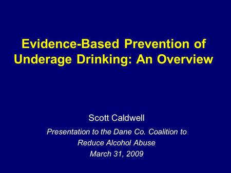 Evidence-Based Prevention of Underage Drinking: An Overview Scott Caldwell Presentation to the Dane Co. Coalition to Reduce Alcohol Abuse March 31, 2009.