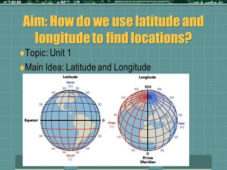 Aim: How do we use latitude and longitude to find locations?  Topic: Unit 1  Main Idea: Latitude and Longitude.