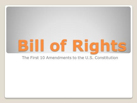 Bill of Rights The First 10 Amendments to the U.S. Constitution.