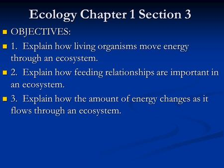 Ecology Chapter 1 Section 3 OBJECTIVES: OBJECTIVES: 1. Explain how living organisms move energy through an ecosystem. 1. Explain how living organisms.