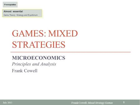 Frank Cowell: Mixed Strategy <strong>Games</strong> <strong>GAMES</strong>: MIXED STRATEGIES MICROECONOMICS Principles and Analysis Frank Cowell Almost essential <strong>Game</strong> <strong>Theory</strong>: Strategy and.