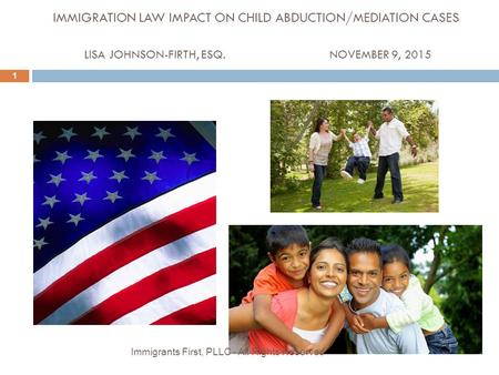 IMMIGRATION LAW IMPACT ON CHILD ABDUCTION/MEDIATION CASES LISA JOHNSON-FIRTH, ESQ.NOVEMBER 9, 2015 1 Immigrants <strong>First</strong>, PLLC - All Rights Reserved.