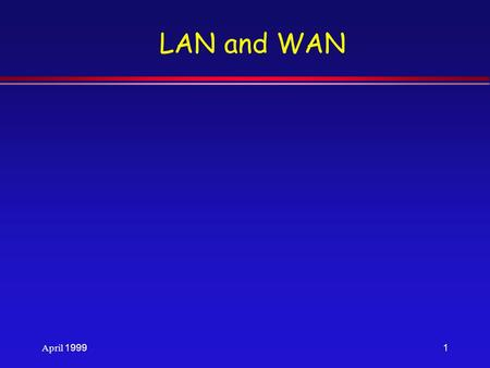 April 19991 LAN and WAN. April 1999LAN and WAN Standards/Habib Youssef2 l Networks are classified on the basis <strong>of</strong> geographic span. »Local Area Networks.