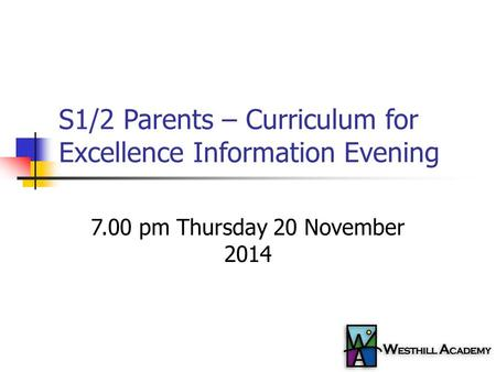 S1/2 Parents – Curriculum for Excellence Information Evening 7.00 pm Thursday 20 November 2014.