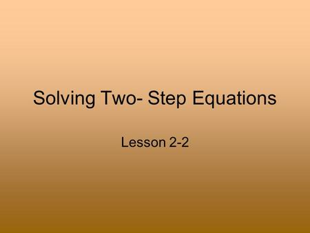Solving Two- Step Equations Lesson 2-2. Rules to Remember When solving an equation, the goal is to get the variable by itself. Addition and Subtraction.