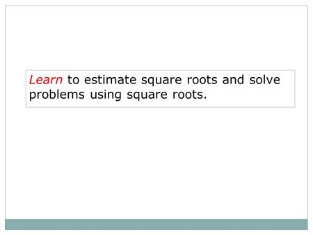 Learn to estimate square roots and solve problems using square roots.