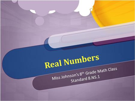 Real <strong>Numbers</strong> Miss Johnson's 8 th Grade Math <strong>Class</strong> Standard 8.NS.1.