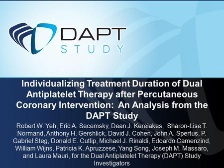 Individualizing Treatment Duration of Dual Antiplatelet Therapy after Percutaneous Coronary Intervention: An Analysis from the DAPT Study Robert W. Yeh,