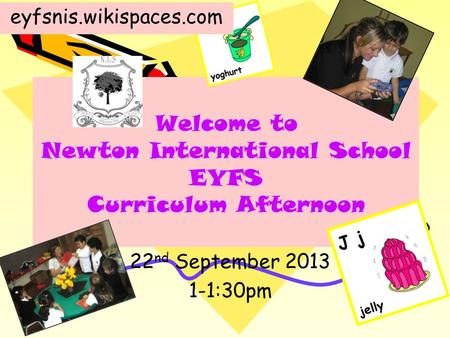 Welcome to Newton International School EYFS Curriculum Afternoon 22 nd September 2013 1-1:30pm eyfsnis.wikispaces.com.